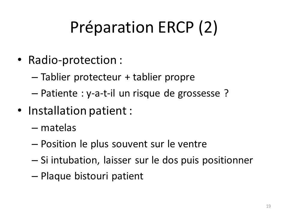 Préparation ERCP (2) Radio-protection : – Tablier protecteur + tablier propre – Patiente : y-a-t-il un risque de grossesse ? Installation patient : –
