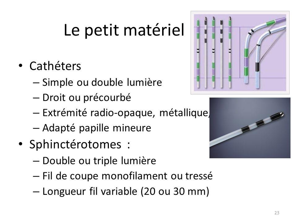 Le petit matériel Cathéters – Simple ou double lumière – Droit ou précourbé – Extrémité radio-opaque, métallique, effilée – Adapté papille mineure Sph