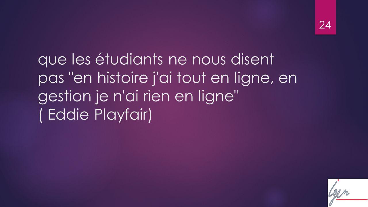 24 que les étudiants ne nous disent pas en histoire j ai tout en ligne, en gestion je n ai rien en ligne ( Eddie Playfair)