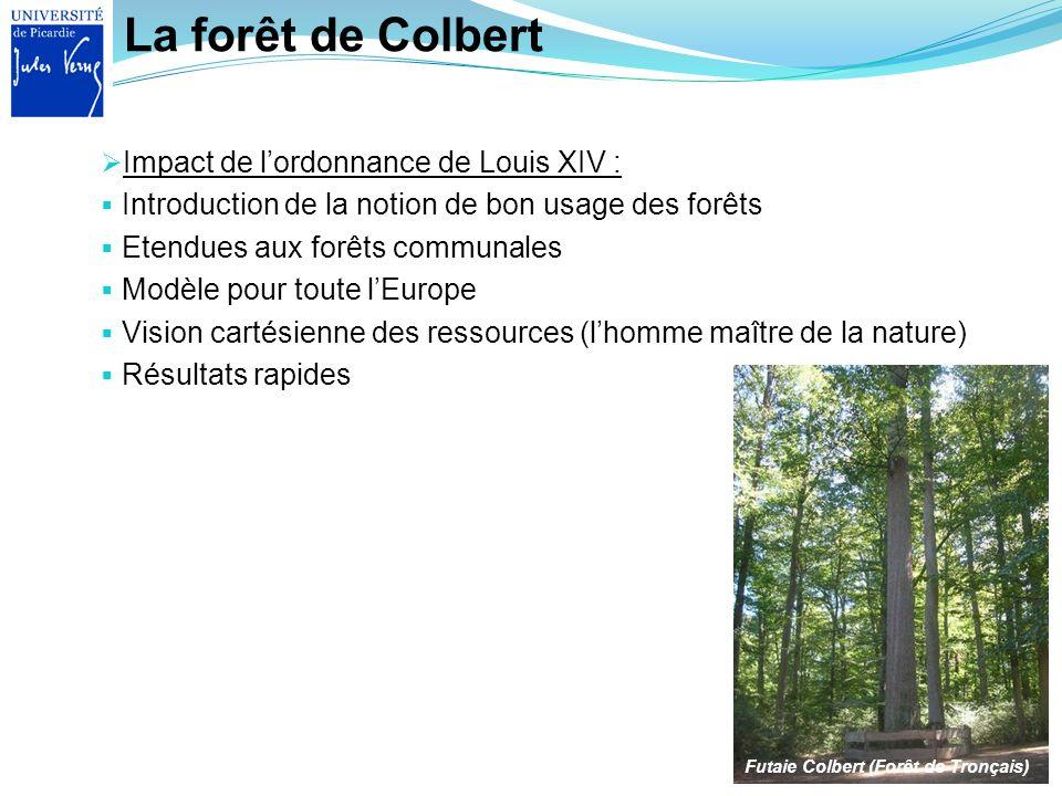 La forêt de Colbert Impact de lordonnance de Louis XIV : Introduction de la notion de bon usage des forêts Etendues aux forêts communales Modèle pour