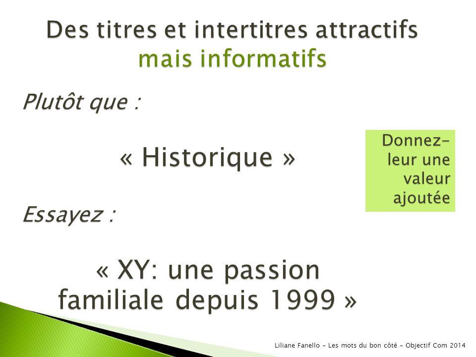Plutôt que : « Historique » Essayez : « XY: une passion familiale depuis 1999 » Donnez- leur une valeur ajoutée Liliane Fanello - Les mots du bon côté - Objectif Com 2014