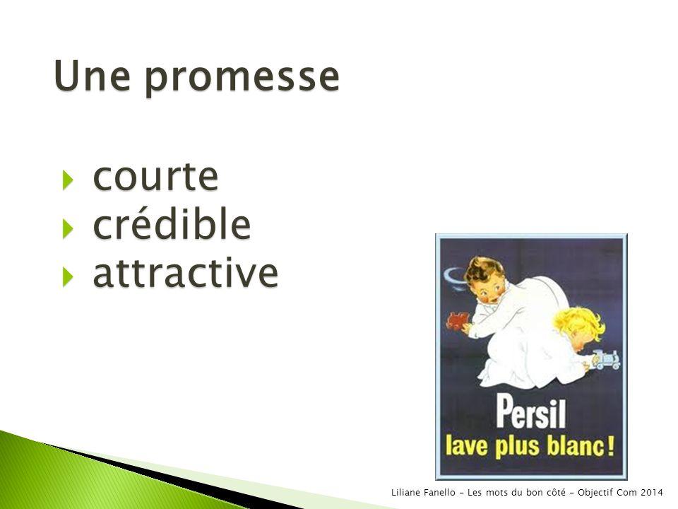 Une promesse courte courte crédible crédible attractive attractive Liliane Fanello - Les mots du bon côté - Objectif Com 2014
