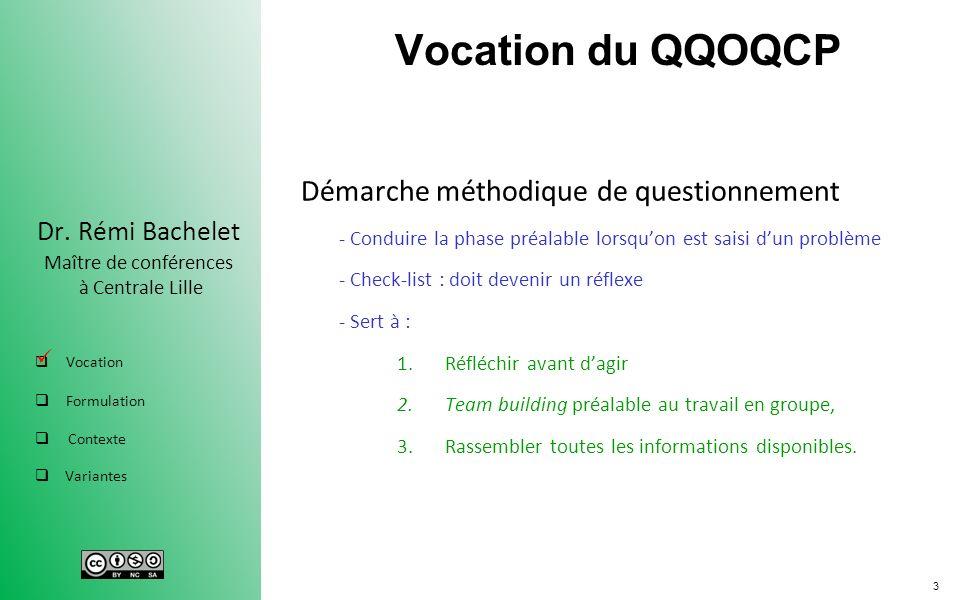 3 Dr. Rémi Bachelet Maître de conférences à Centrale Lille Vocation Formulation Contexte Variantes Vocation du QQOQCP Démarche méthodique de questionn