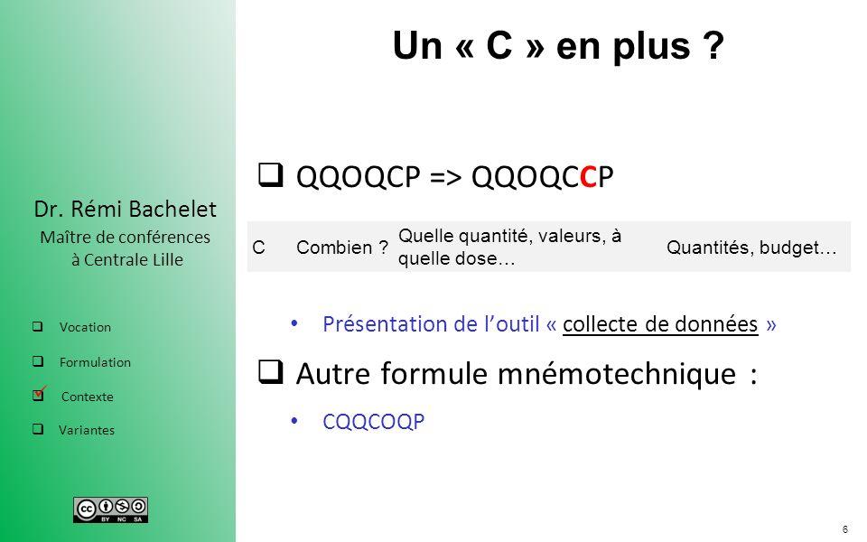 6 Dr. Rémi Bachelet Maître de conférences à Centrale Lille Vocation Formulation Contexte Variantes Un « C » en plus ? QQOQCP => QQOQCCP Présentation d