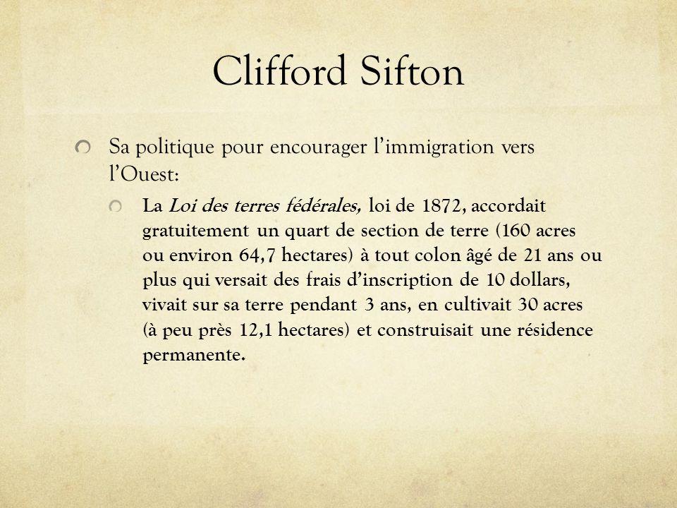 Clifford Sifton Sa politique pour encourager limmigration vers lOuest: La Loi des terres fédérales, loi de 1872, accordait gratuitement un quart de se