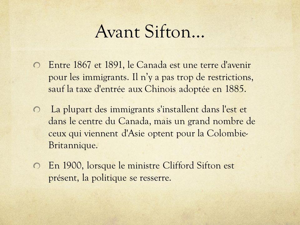 Avant Sifton… Entre 1867 et 1891, le Canada est une terre d'avenir pour les immigrants. Il ny a pas trop de restrictions, sauf la taxe d'entrée aux Ch