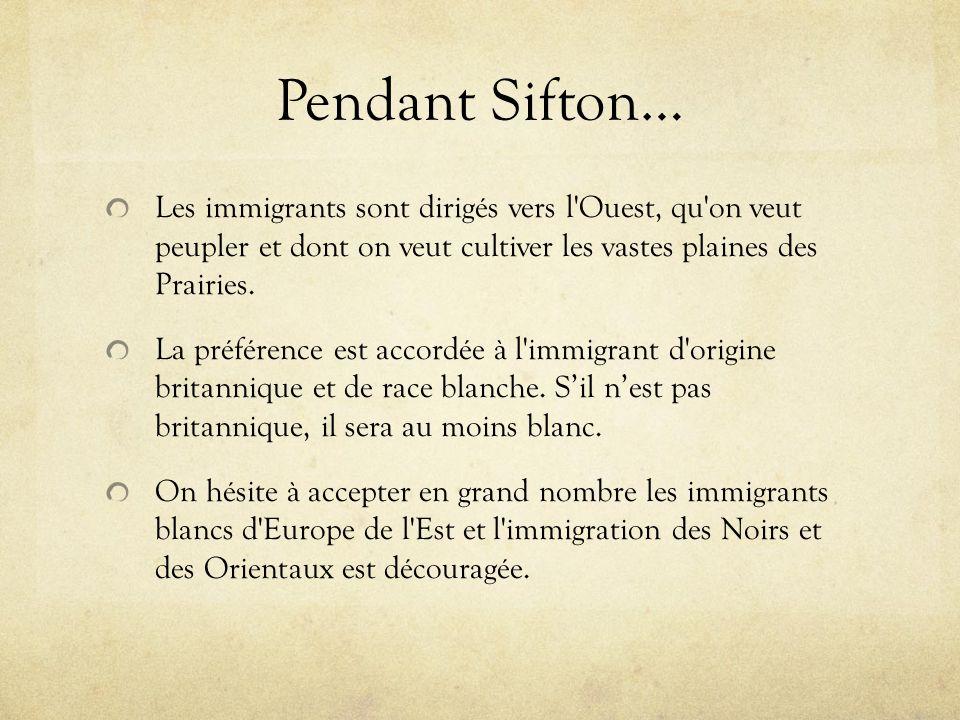 Pendant Sifton… Les immigrants sont dirigés vers l'Ouest, qu'on veut peupler et dont on veut cultiver les vastes plaines des Prairies. La préférence e