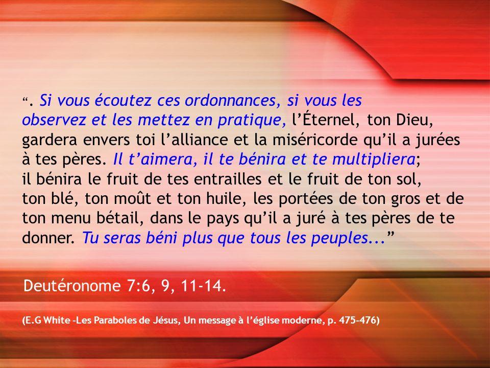 (E.G White -Les Paraboles de Jésus, Un message à léglise moderne, p. 475-476). Si vous écoutez ces ordonnances, si vous les observez et les mettez en