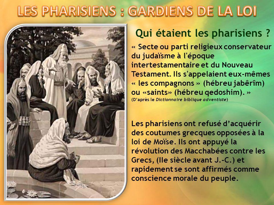 Qui étaient les pharisiens ? « Secte ou parti religieux conservateur du judaïsme à l'époque intertestamentaire et du Nouveau Testament. Ils s'appelaie