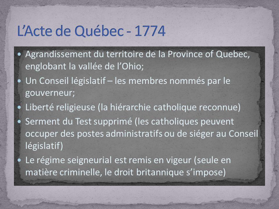 Agrandissement du territoire de la Province of Quebec, englobant la vallée de lOhio; Un Conseil législatif – les membres nommés par le gouverneur; Liberté religieuse (la hiérarchie catholique reconnue) Serment du Test supprimé (les catholiques peuvent occuper des postes administratifs ou de siéger au Conseil législatif) Le régime seigneurial est remis en vigeur (seule en matière criminelle, le droit britannique simpose)