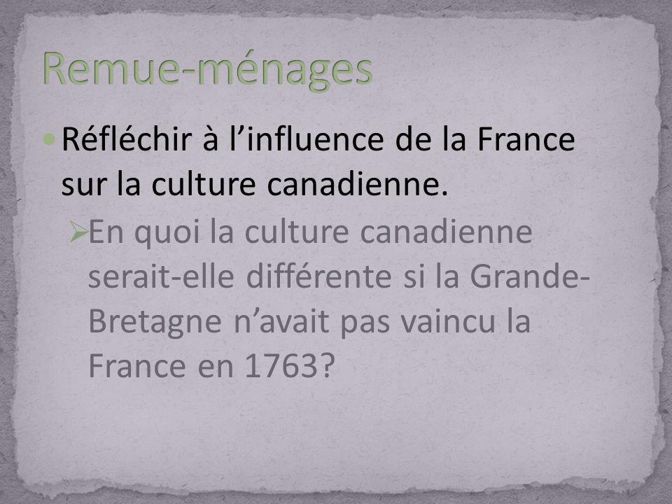 Réfléchir à linfluence de la France sur la culture canadienne. En quoi la culture canadienne serait-elle différente si la Grande- Bretagne navait pas