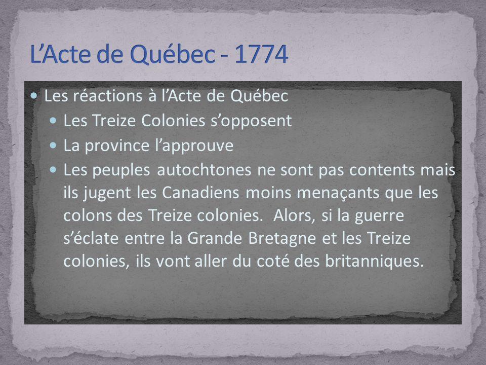 Les réactions à lActe de Québec Les Treize Colonies sopposent La province lapprouve Les peuples autochtones ne sont pas contents mais ils jugent les Canadiens moins menaçants que les colons des Treize colonies.