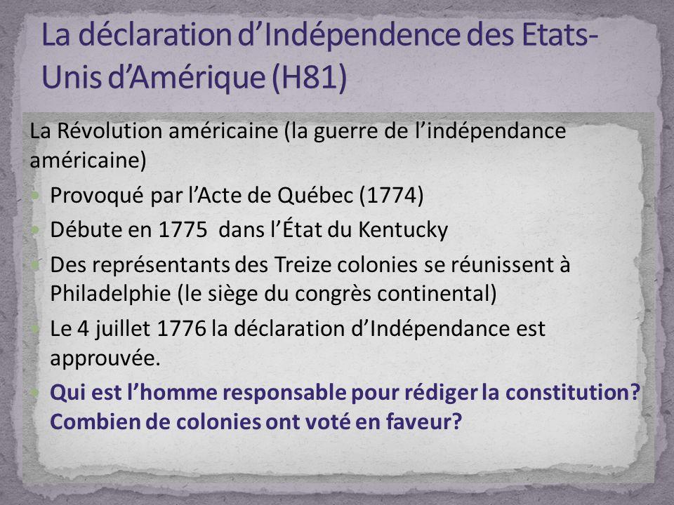 La Révolution américaine (la guerre de lindépendance américaine) Provoqué par lActe de Québec (1774) Débute en 1775 dans lÉtat du Kentucky Des représentants des Treize colonies se réunissent à Philadelphie (le siège du congrès continental) Le 4 juillet 1776 la déclaration dIndépendance est approuvée.