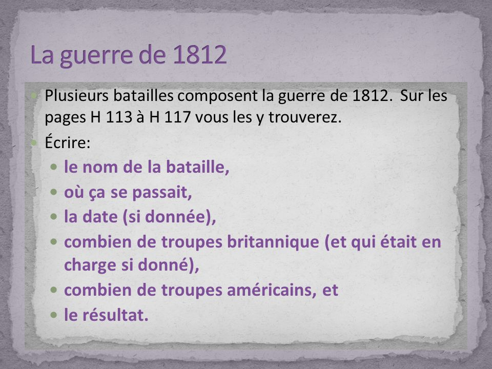 Plusieurs batailles composent la guerre de 1812. Sur les pages H 113 à H 117 vous les y trouverez. Écrire: le nom de la bataille, où ça se passait, la