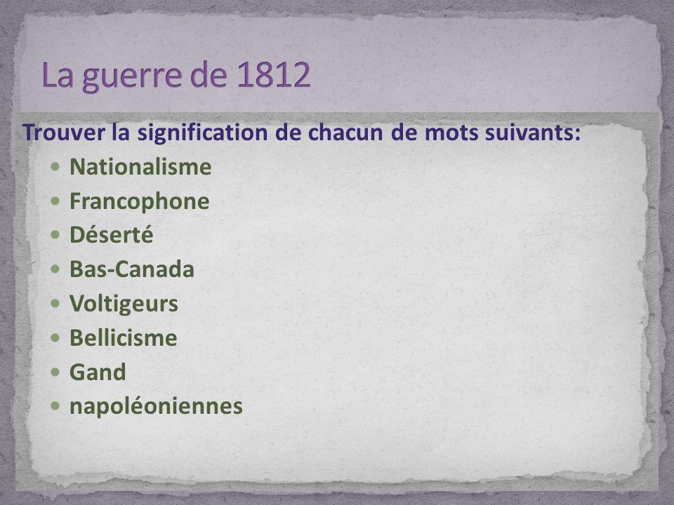 Trouver la signification de chacun de mots suivants: Nationalisme Francophone Déserté Bas-Canada Voltigeurs Bellicisme Gand napoléoniennes