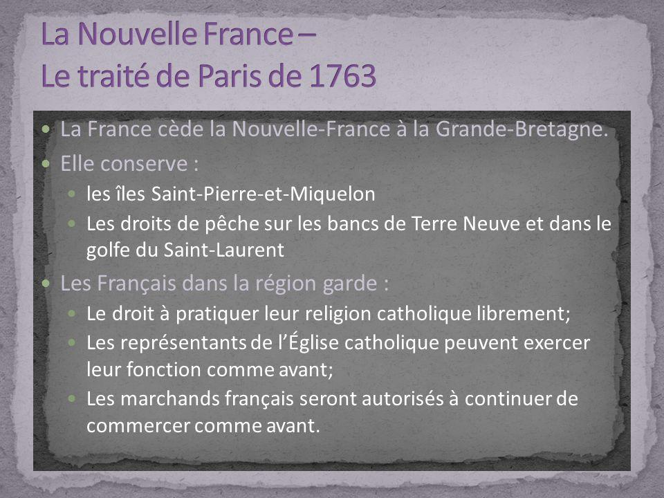La France cède la Nouvelle-France à la Grande-Bretagne. Elle conserve : les îles Saint-Pierre-et-Miquelon Les droits de pêche sur les bancs de Terre N