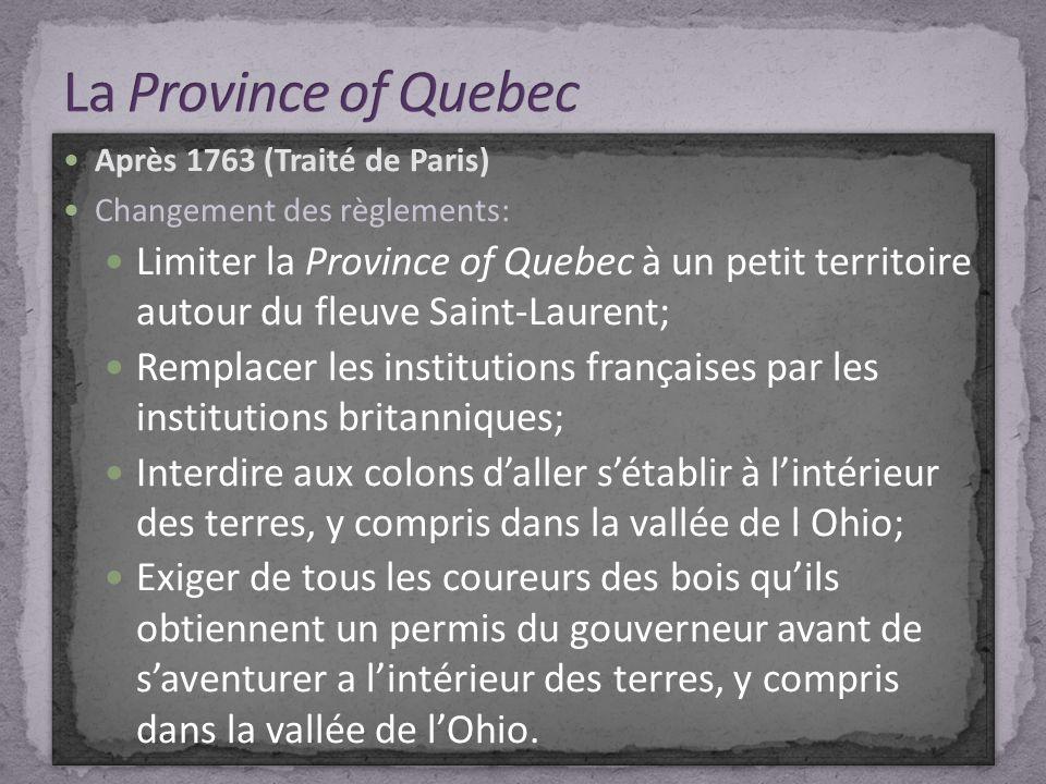 Après 1763 (Traité de Paris) Changement des règlements: Limiter la Province of Quebec à un petit territoire autour du fleuve Saint-Laurent; Remplacer