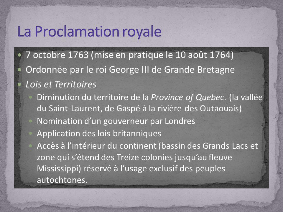 7 octobre 1763 (mise en pratique le 10 août 1764) Ordonnée par le roi George III de Grande Bretagne Lois et Territoires Diminution du territoire de la Province of Quebec.