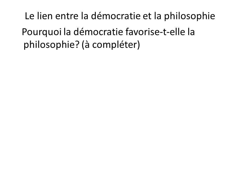 Le lien entre la démocratie et la philosophie Pourquoi la démocratie favorise-t-elle la philosophie? (à compléter)