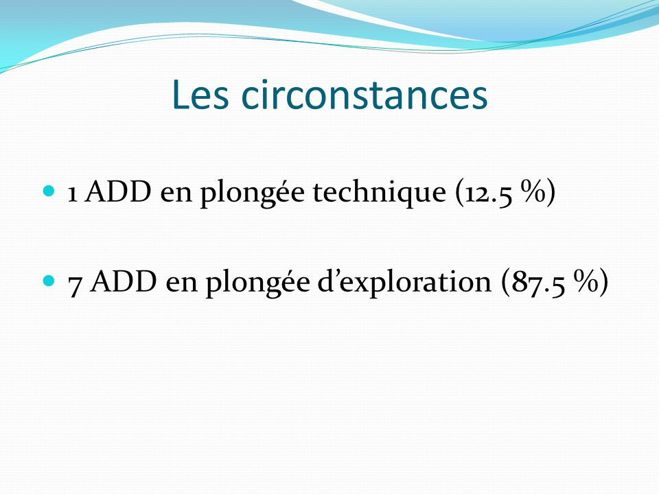 Les circonstances 1 ADD en plongée technique (12.5 %) 7 ADD en plongée dexploration (87.5 %)