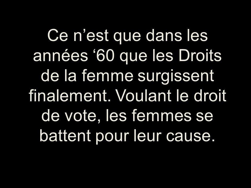 Ce nest que dans les années 60 que les Droits de la femme surgissent finalement. Voulant le droit de vote, les femmes se battent pour leur cause.
