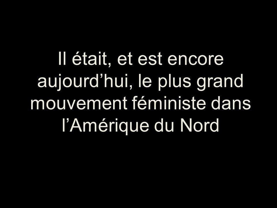 Il était, et est encore aujourdhui, le plus grand mouvement féministe dans lAmérique du Nord