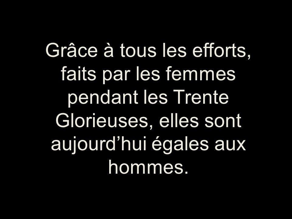 Grâce à tous les efforts, faits par les femmes pendant les Trente Glorieuses, elles sont aujourdhui égales aux hommes.