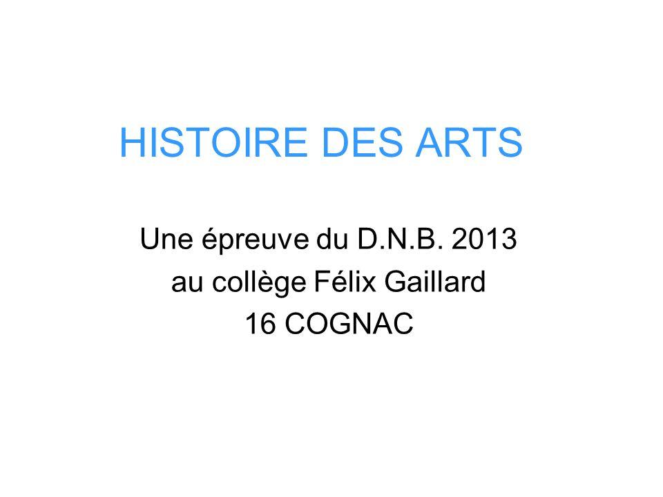 HISTOIRE DES ARTS Une épreuve du D.N.B. 2013 au collège Félix Gaillard 16 COGNAC