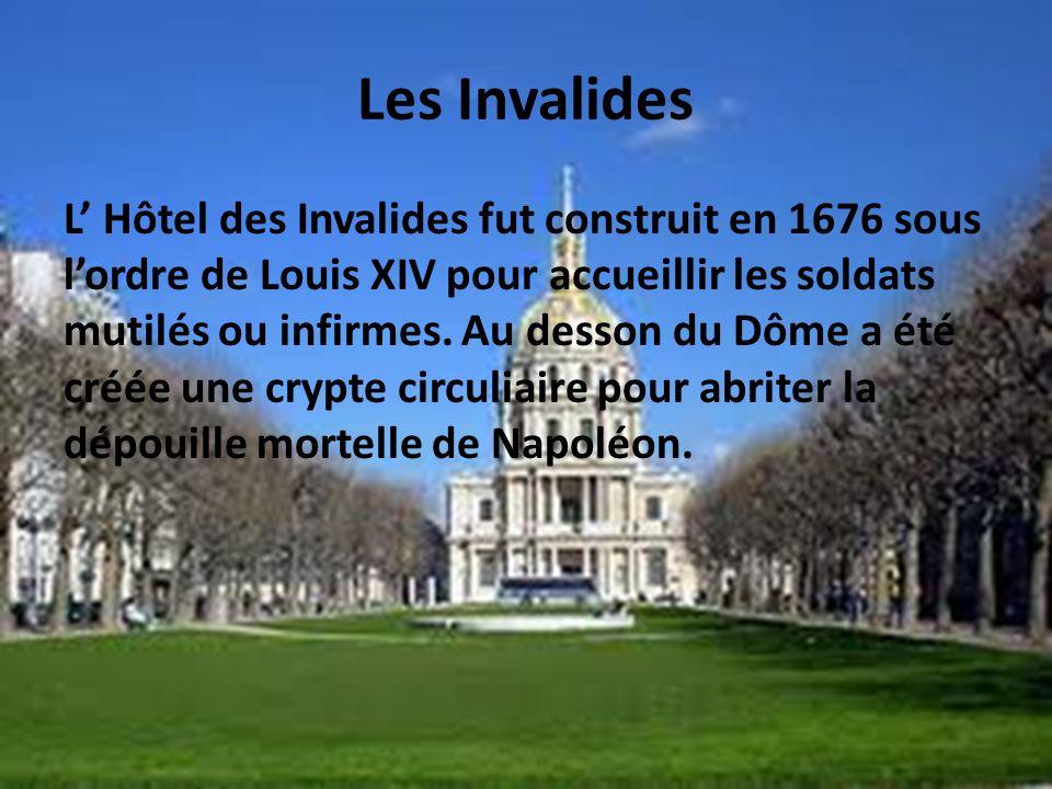 Les Invalides L Hôtel des Invalides fut construit en 1676 sous lordre de Louis XIV pour accueillir les soldats mutilés ou infirmes. Au desson du Dôme