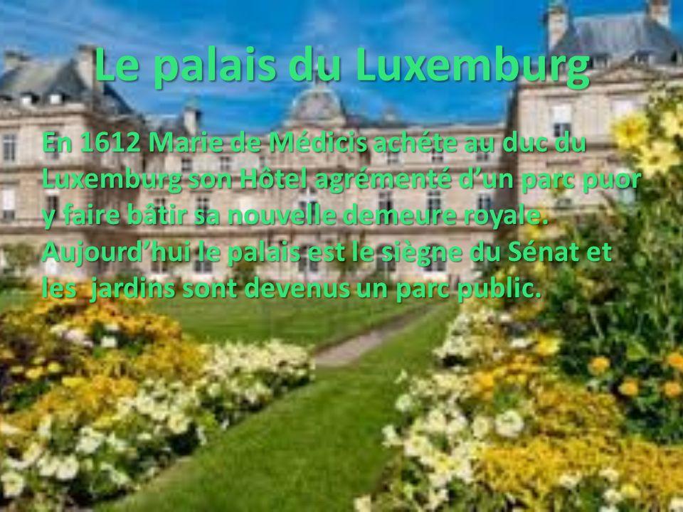 Le palais du Luxemburg En 1612 Marie de Médicis achéte au duc du Luxemburg son Hôtel agrémenté dun parc puor y faire bâtir sa nouvelle demeure royale.