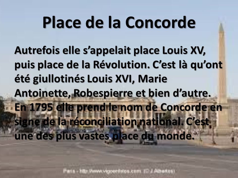 Place de la Concorde Autrefois elle sappelait place Louis XV, puis place de la Révolution. Cest là quont été giullotinés Louis XVI, Marie Antoinette,