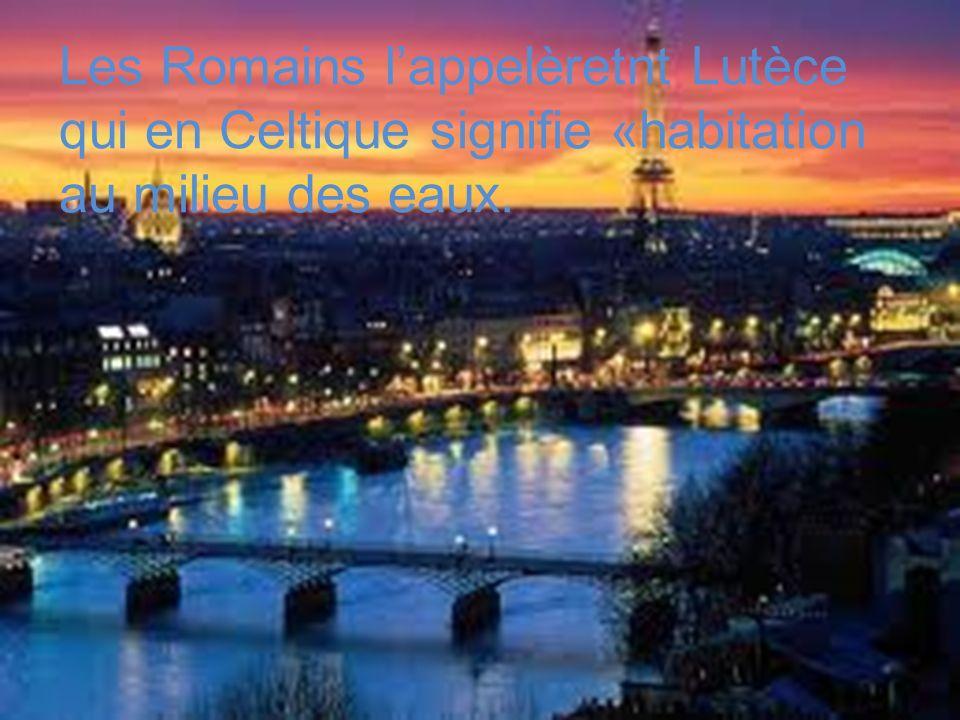 Les Romains lappelèretnt Lutèce qui en Celtique signifie «habitation au milieu des eaux.