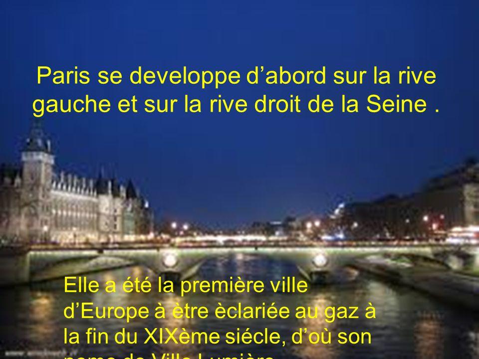 Paris se developpe dabord sur la rive gauche et sur la rive droit de la Seine. Elle a été la première ville dEurope à ètre èclariée au gaz à la fin du