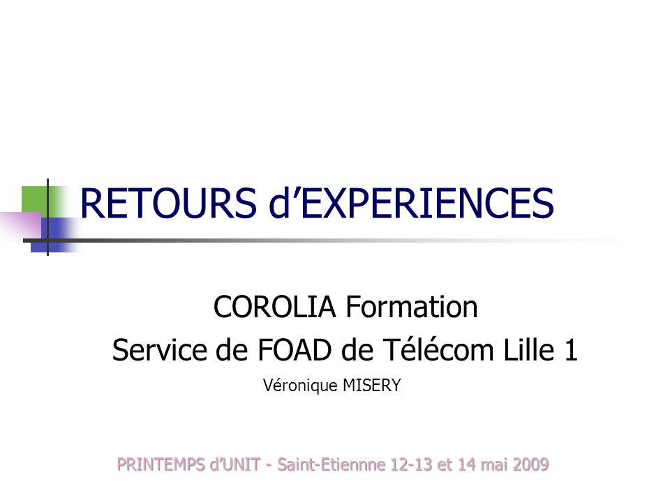 RETOURS dEXPERIENCES COROLIA Formation Service de FOAD de Télécom Lille 1 Véronique MISERY PRINTEMPS dUNIT - Saint-Etiennne 12-13 et 14 mai 2009
