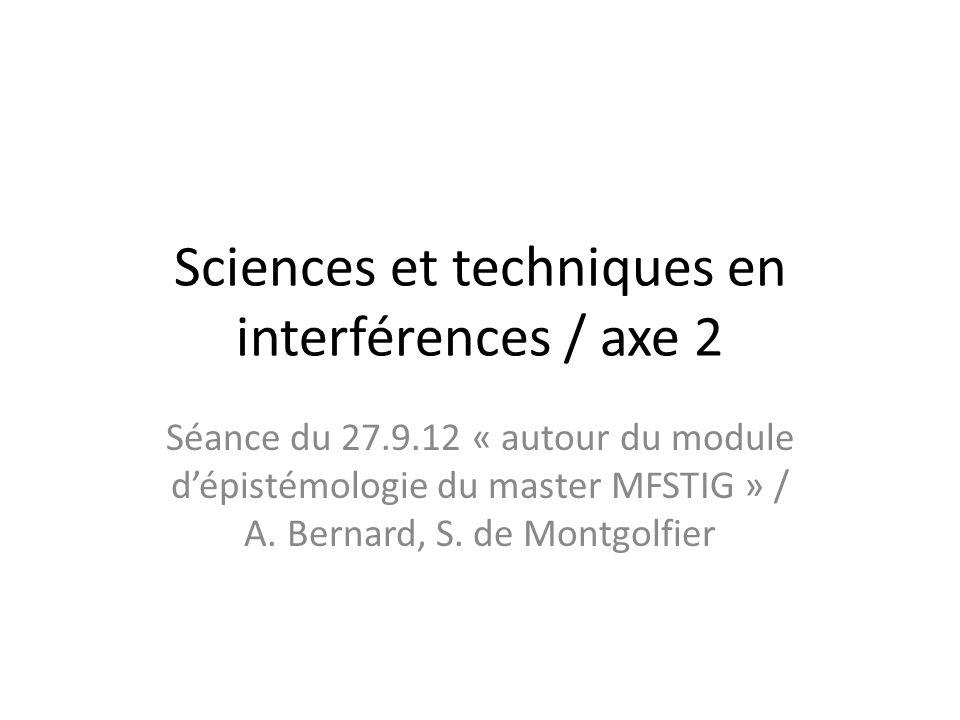 Sciences et techniques en interférences / axe 2 Séance du 27.9.12 « autour du module dépistémologie du master MFSTIG » / A.