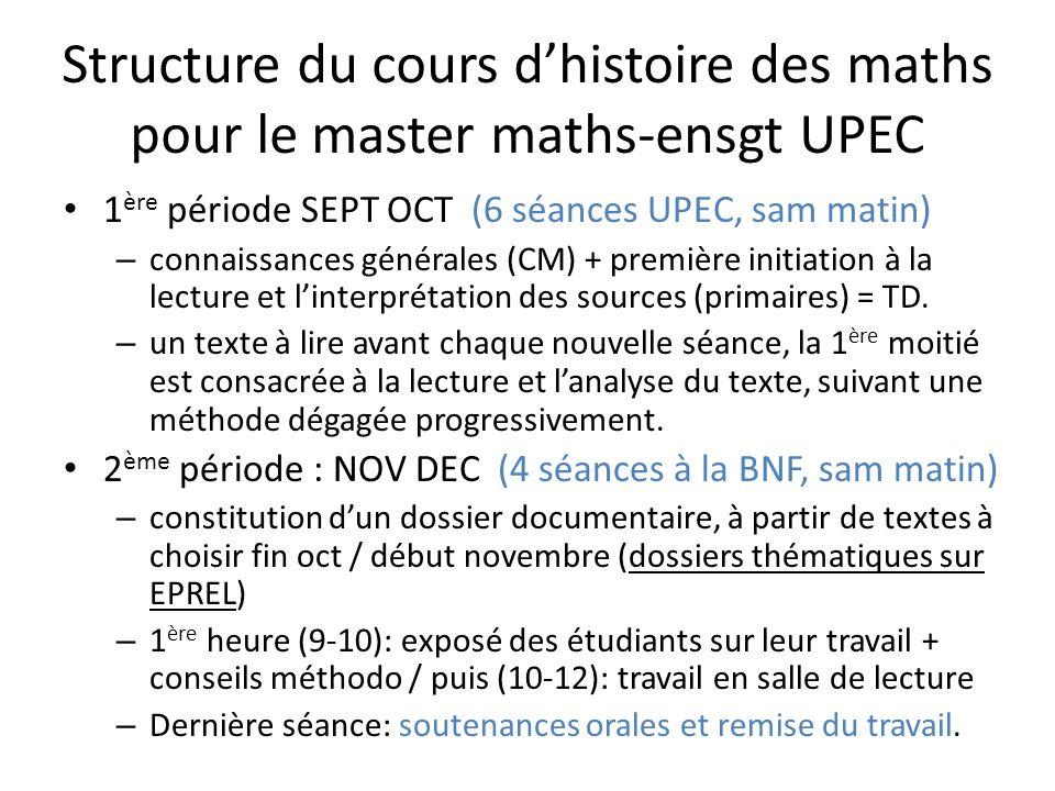 Structure du cours dhistoire des maths pour le master maths-ensgt UPEC 1 ère période SEPT OCT (6 séances UPEC, sam matin) – connaissances générales (CM) + première initiation à la lecture et linterprétation des sources (primaires) = TD.