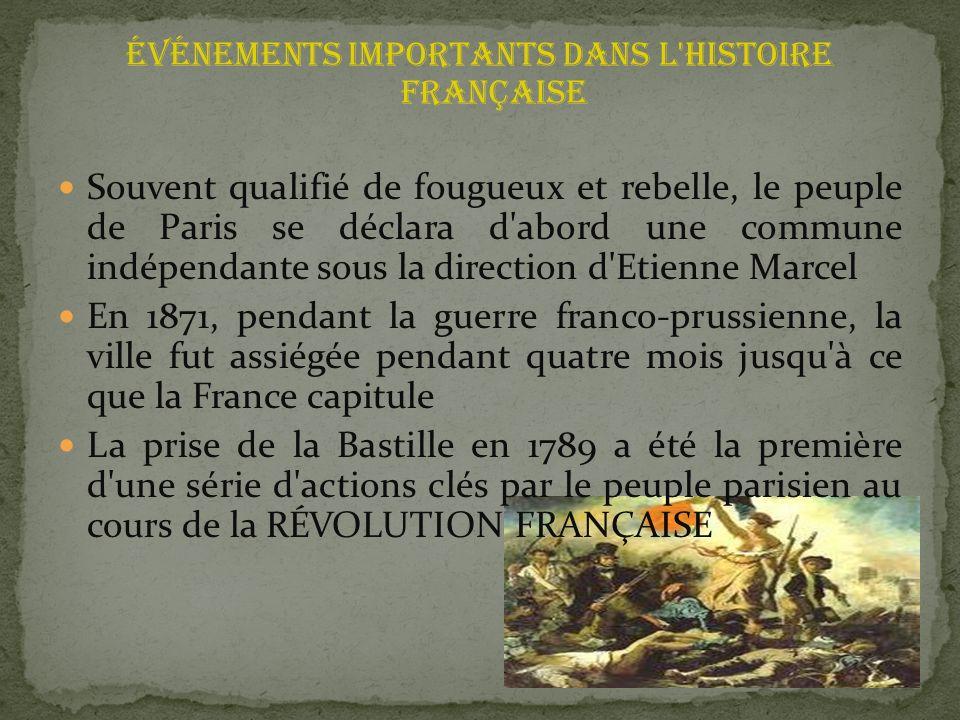 événements importants dans l histoire française Souvent qualifié de fougueux et rebelle, le peuple de Paris se déclara d abord une commune indépendante sous la direction d Etienne Marcel En 1871, pendant la guerre franco-prussienne, la ville fut assiégée pendant quatre mois jusqu à ce que la France capitule La prise de la Bastille en 1789 a été la première d une série d actions clés par le peuple parisien au cours de la RÉVOLUTION FRANÇAISE