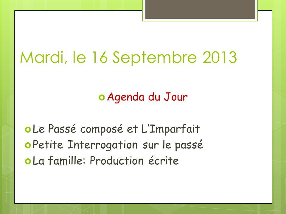 Mardi, le 16 Septembre 2013 Agenda du Jour Le Passé composé et LImparfait Petite Interrogation sur le passé La famille: Production écrite