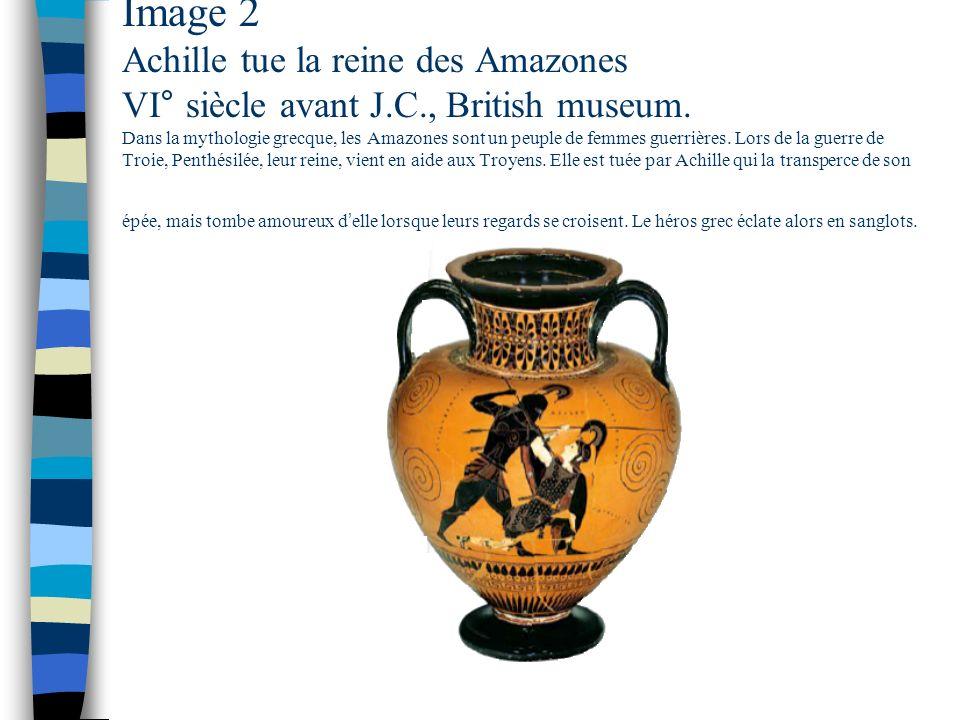 Image 2 Achille tue la reine des Amazones VI° siècle avant J.C., British museum. Dans la mythologie grecque, les Amazones sont un peuple de femmes gue