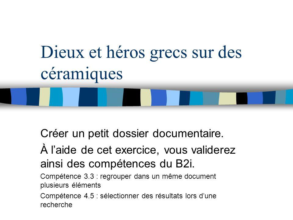 Dieux et héros grecs sur des céramiques Créer un petit dossier documentaire. À laide de cet exercice, vous validerez ainsi des compétences du B2i. Com