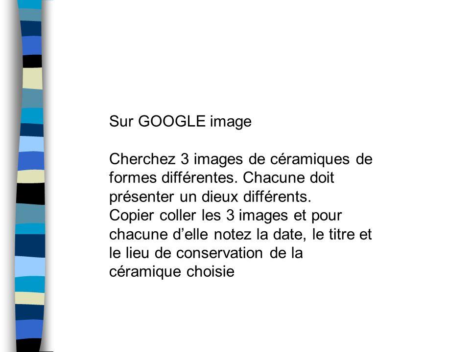 Sur GOOGLE image Cherchez 3 images de céramiques de formes différentes. Chacune doit présenter un dieux différents. Copier coller les 3 images et pour