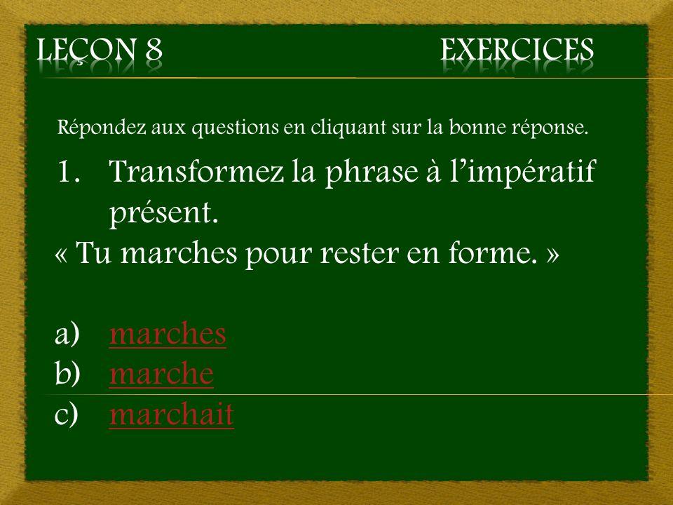 Répondez aux questions en cliquant sur la bonne réponse. 1.Transformez la phrase à limpératif présent. « Tu marches pour rester en forme. » a)marchesm