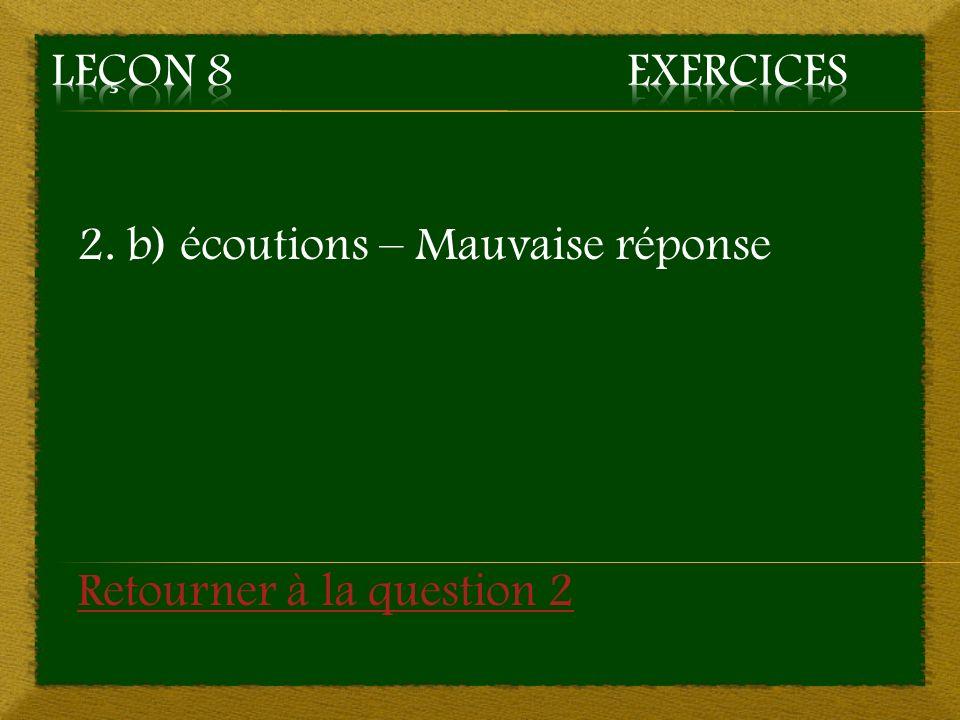 2. b) écoutions – Mauvaise réponse Retourner à la question 2