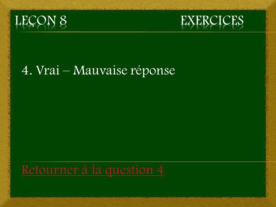 4. Vrai – Mauvaise réponse Retourner à la question 4