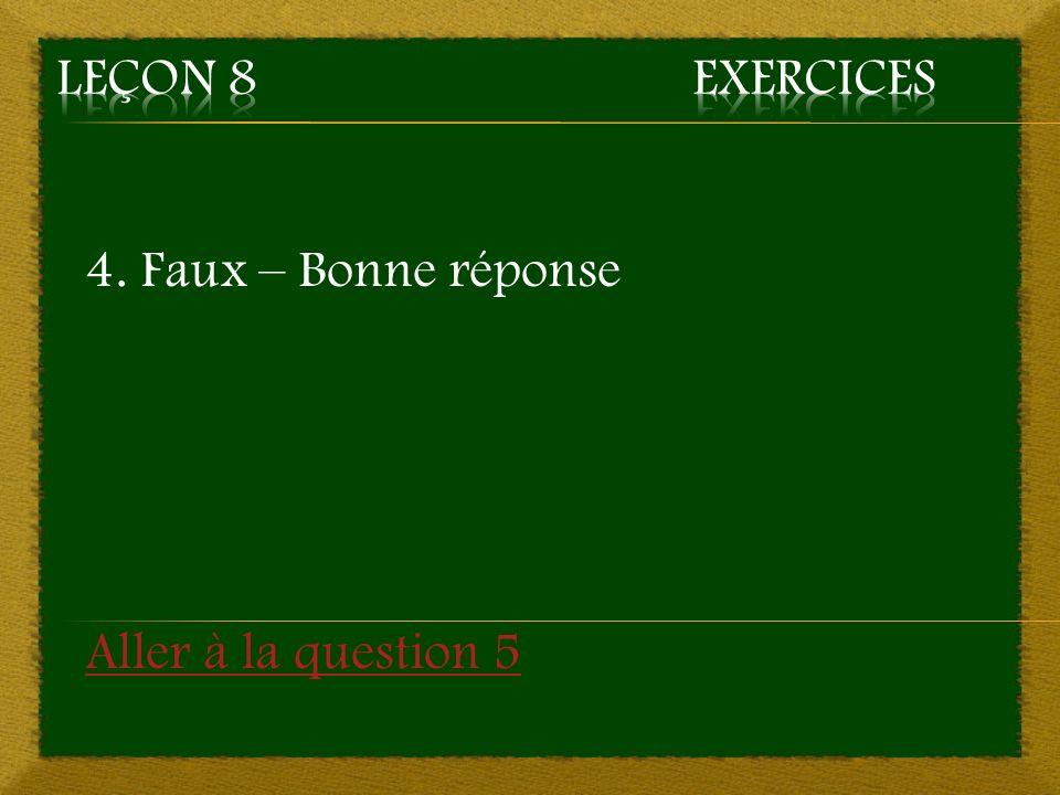 4. Faux – Bonne réponse Aller à la question 5
