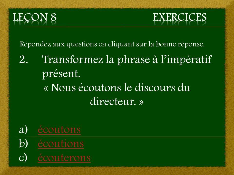 Répondez aux questions en cliquant sur la bonne réponse. 2. Transformez la phrase à limpératif présent. « Nous écoutons le discours du directeur. » a)