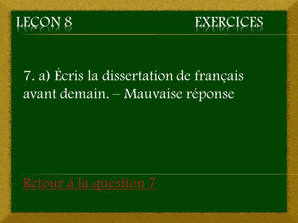7. a) Écris la dissertation de français avant demain. – Mauvaise réponse Retour à la question 7