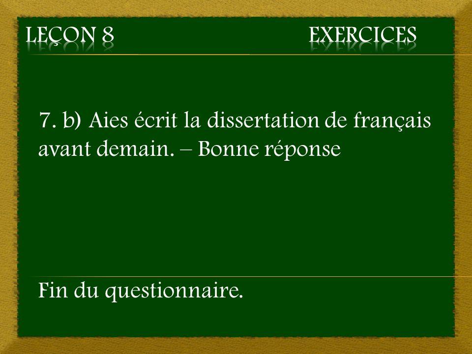7. b) Aies écrit la dissertation de français avant demain. – Bonne réponse Fin du questionnaire.