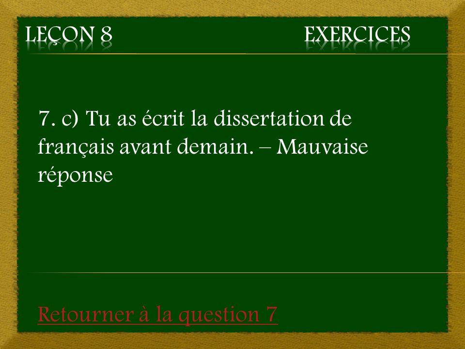 7. c) Tu as écrit la dissertation de français avant demain. – Mauvaise réponse Retourner à la question 7