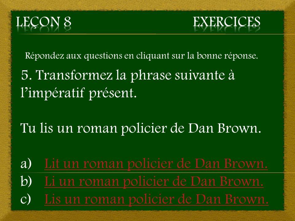 Répondez aux questions en cliquant sur la bonne réponse. 5. Transformez la phrase suivante à limpératif présent. Tu lis un roman policier de Dan Brown